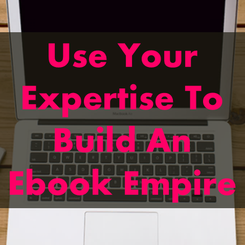 Use Your Expertise To Build An Ebook Empire