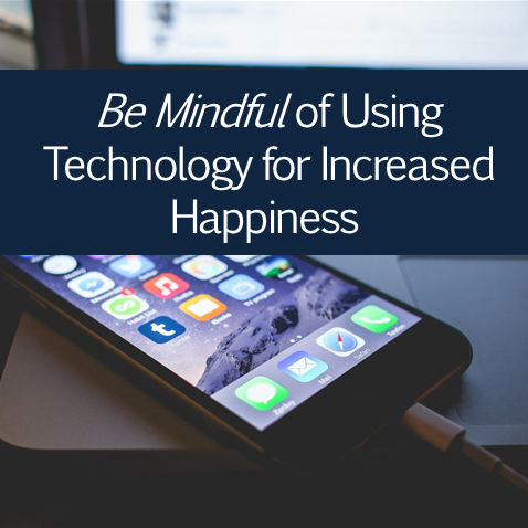 Be Mindful of Using Technology for Increased Happiness