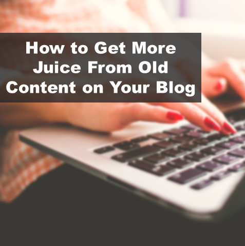 How to Get More Juice From Old Content on Your Blog