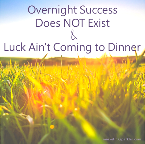 Overnight Success Does Not Exist, and Luck Ain't Coming to Dinner