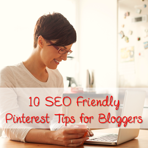 10 SEO Friendly Pinterest Tips for Bloggers