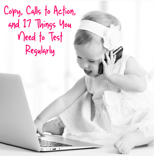 Copy, Calls to Action, and 17 Things You Need to Test Regularly