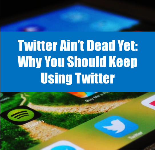 Twitter Ain't Dead Yet: Why You Should Keep Using Twitter