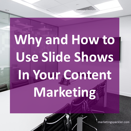 Why and How to Use Slide Shows In Your Content Marketing