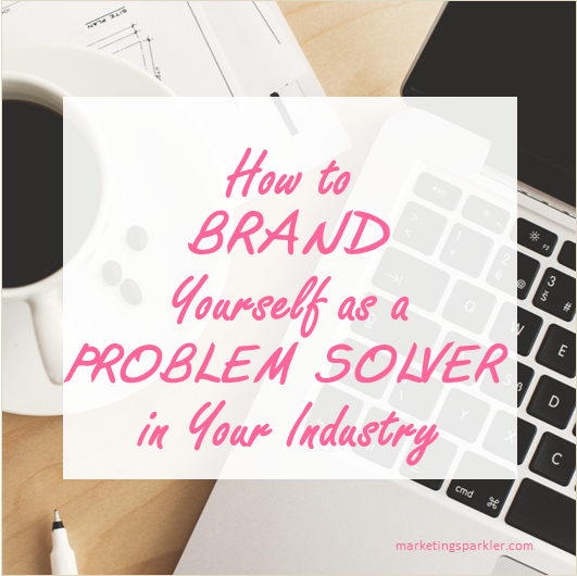 How to Brand Yourself As A Problem Solver In Your Industry