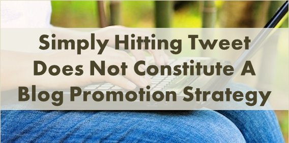 Simply Hitting Tweet Does Not Constitute A Blog Promotion Strategy