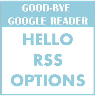Alternatives to Google Reader and Options For Your Blog RSS