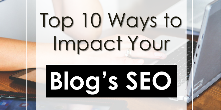 Top 10 Best Ways to Impact Your Blog's SEO