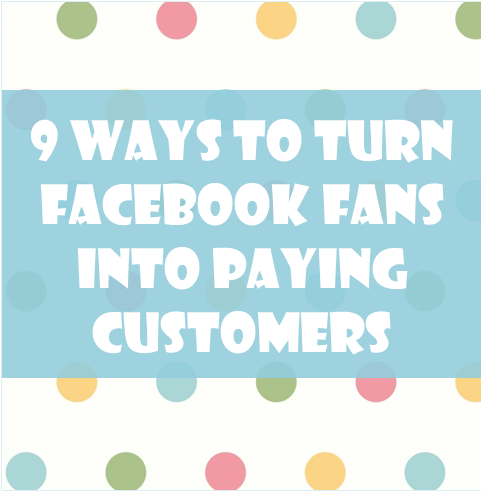 Nine Great Ways to Turn Your Facebook Fans Into Customers