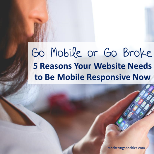 Go Mobile or Go Broke: 5 Reasons Why Your Website Must Be Mobile