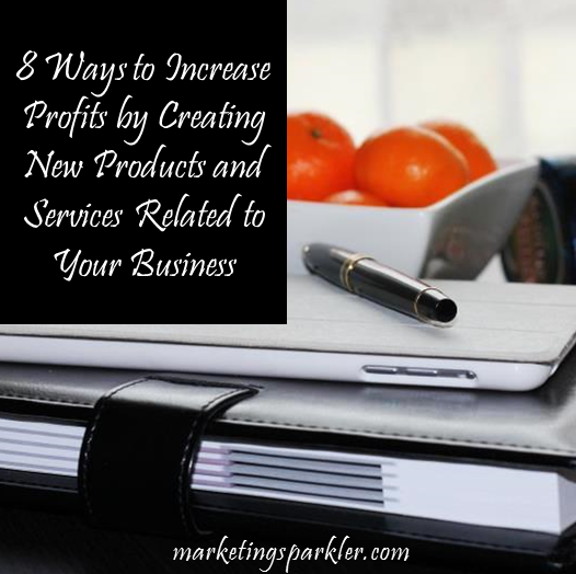 8 Ways to Increase Profits by Creating Related Products and Services
