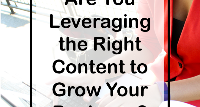 Are You Leveraging the Right Content to Grow Your Business