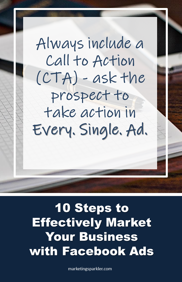 10 Steps to Effectively Market Your Business with Facebook Ads - Always include a call to action (CTA) in every single ad. You want your prospect to take action!