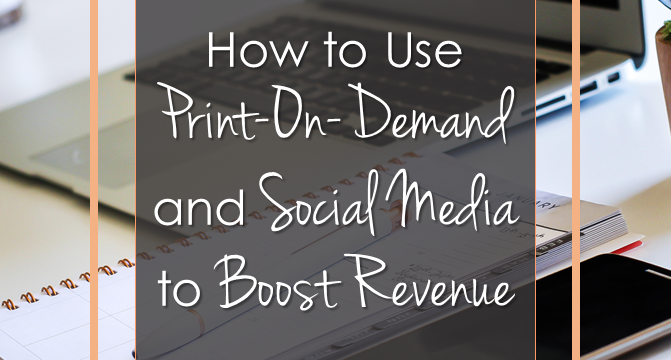 How to Use Print On Demand and Social Media to Boost Revenue