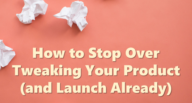 How to Stop Over Tweaking Your Product (and Launch Already)