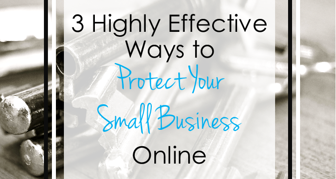 3 Highly Effective Ways to Protect Your Small Business Online