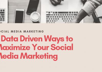 5 Data-Driven Ways to Maximize Your Social Media Marketing