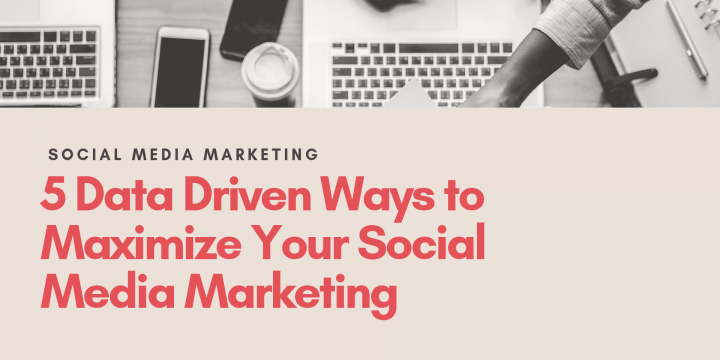 5 Data-Driven Ways to Maximize Your Social Media Marketing