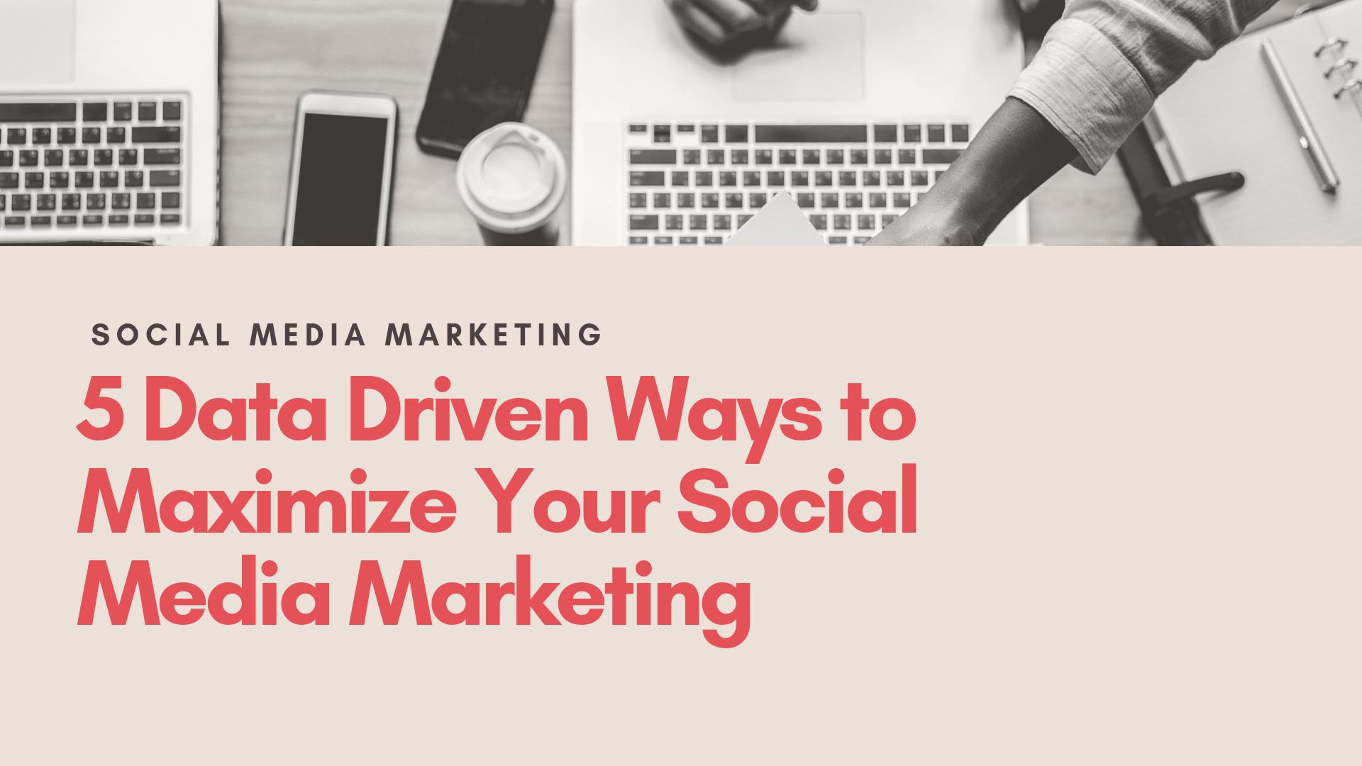 5 Data Drive Ways to Maximize Social Media Marketing