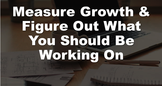 Measure Growth & Figure Out What You Should Be Working On