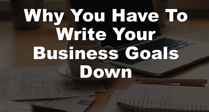 Why You Have To Write Your Business Goals Down