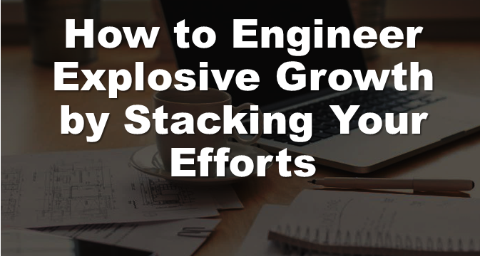 How To Engineer Explosive Growth By Stacking Your Efforts