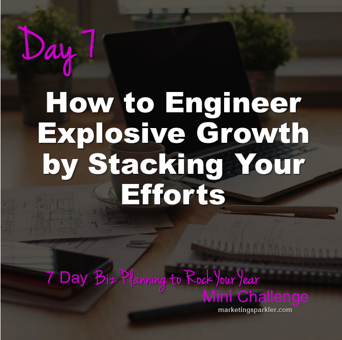 Day 7 How To Engineer Explosive Growth By Stacking Your Efforts