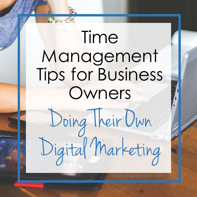 Time Management Tips for Business Owners Doing Their Own Digital Marketing