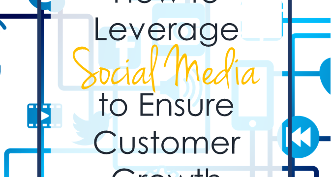 How to Leverage Social Media to Ensure Customer Growth