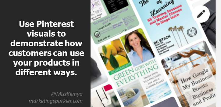 How you can use Pinterest to Promote Your Business tip: Use Pinterest visuals to demonstrate how customers can use your products in different ways.