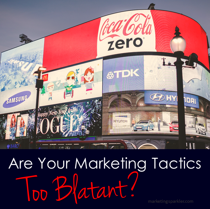 Are Your Marketing Tactics Too Blatant