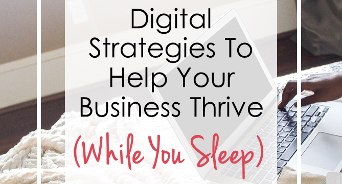 Digital Strategies To Help Your Business Thrive (While You Sleep)
