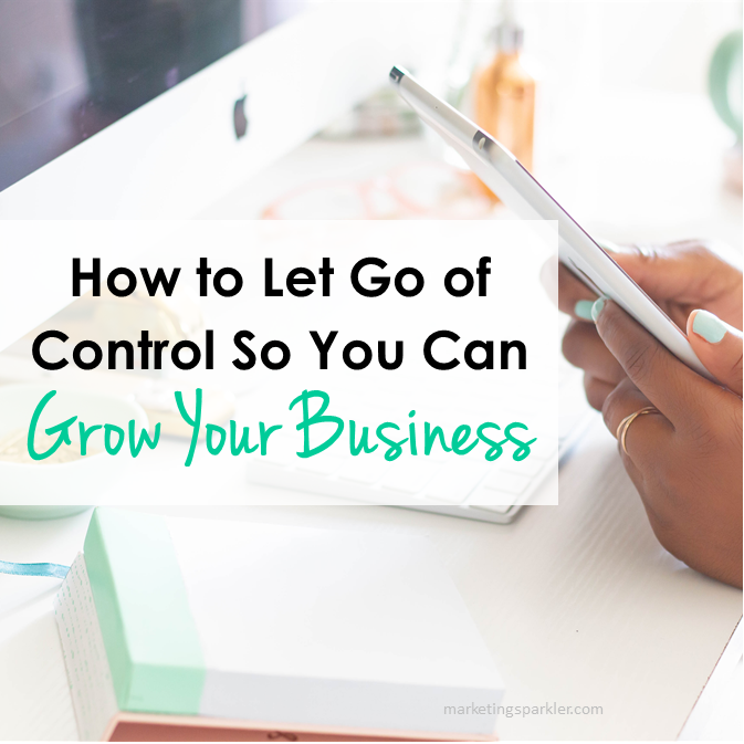How to Let Go of Control So You Can Grow Your Business
