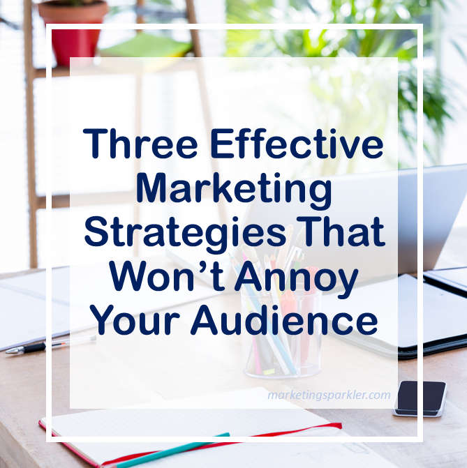 3 Effective Marketing Strategies That Will Not Annoy Your Audience