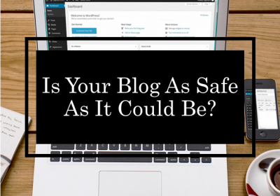 Blog Safety Precautions: Is Your Blog As Safe As It Could Be?