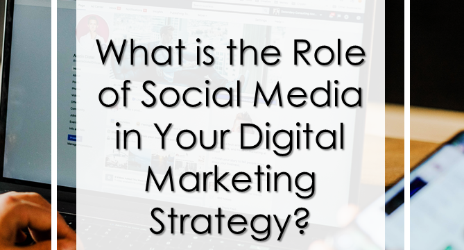 What is the Role of Social Media in Your Digital Marketing Strategy?