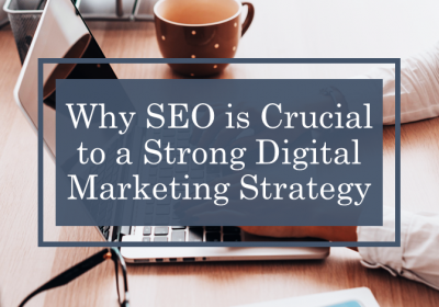 Why SEO Is Crucial To A Strong Digital Marketing Strategy