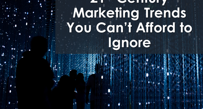 21st Century Marketing Trends You Can't Afford to Ignore