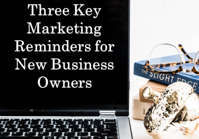 Three Key Marketing Reminders for New Business Owners