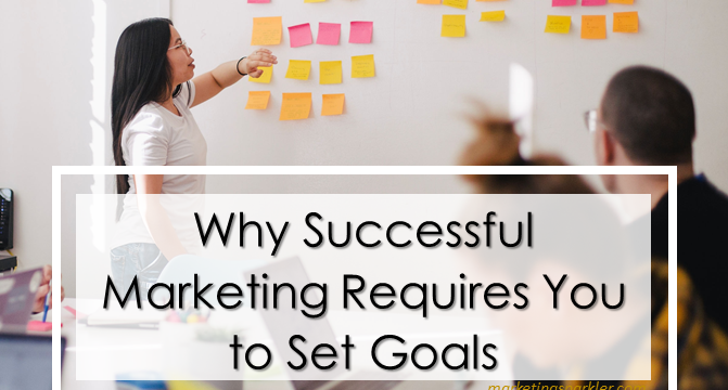 Why Successful Marketing Requires You to Set Goals