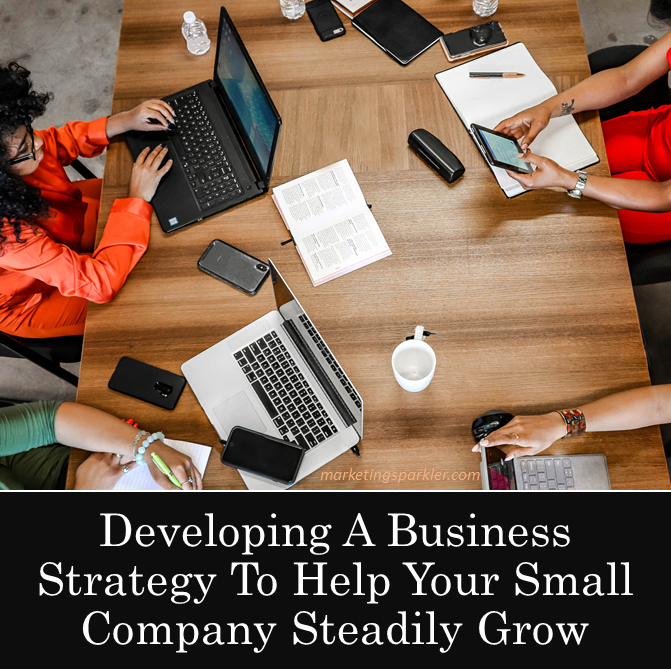 Developing A Business Strategy To Help Your Small Company Steadily Grow
