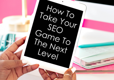 How To Take Your SEO Game To The Next Level