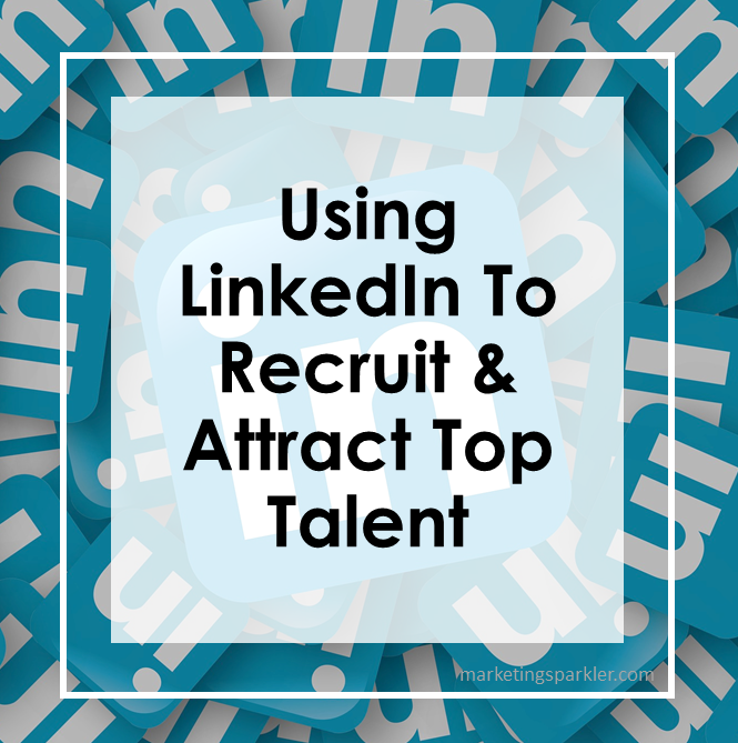 Using LinkedIn To Recruit and Attract Top Talent