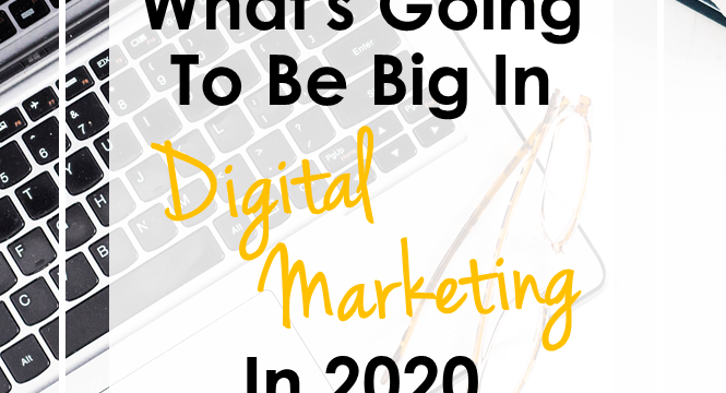 What's Going To Be Big In Digital Marketing In 2020