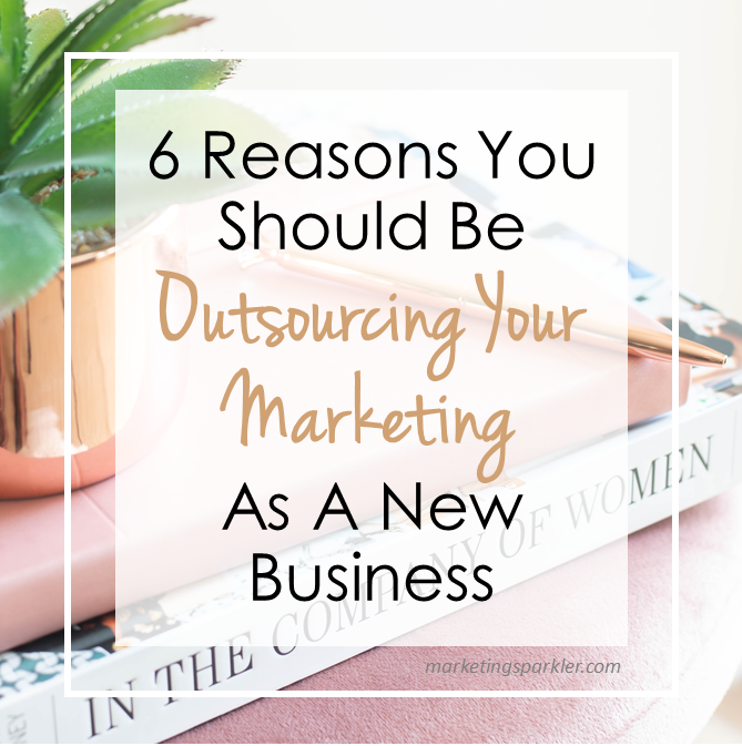 6 Reasons You Should Be Outsourcing Your Marketing As A New Business