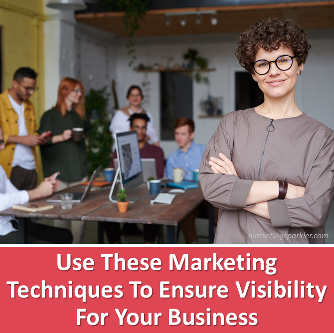 Use These Marketing Techniques To Ensure Visibility For Your Business