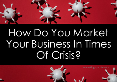 How Do You Market Your Business In Times Of Crisis?