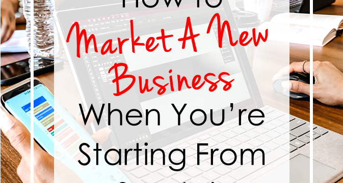 How to Market A New Business When You're Starting From Scratch