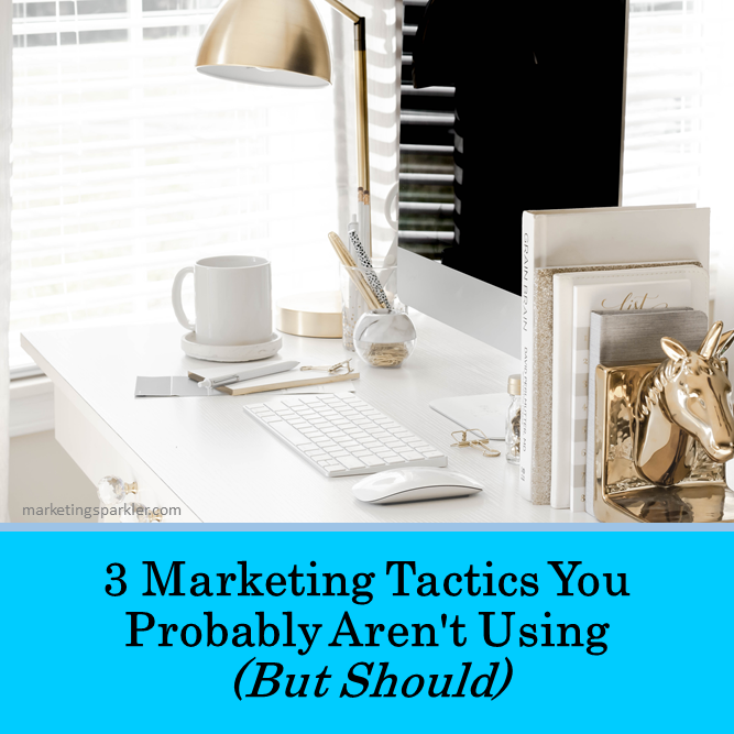 3 Marketing Tactics You Probably Arent Using But Should