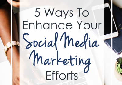 5 Ways To Enhance Your Social Media Marketing Efforts